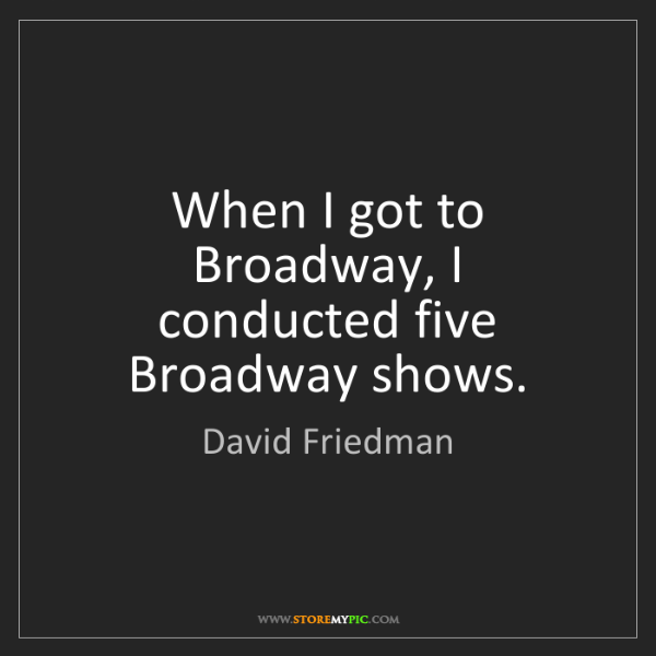 David Friedman: When I got to Broadway, I conducted five Broadway shows.