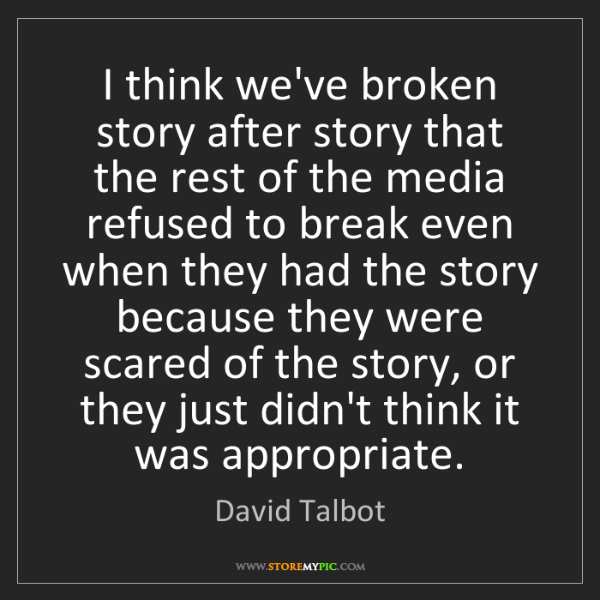 David Talbot: I think we've broken story after story that the rest...
