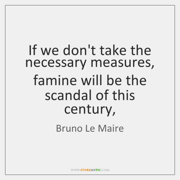 If we don't take the necessary measures, famine will be the scandal ...