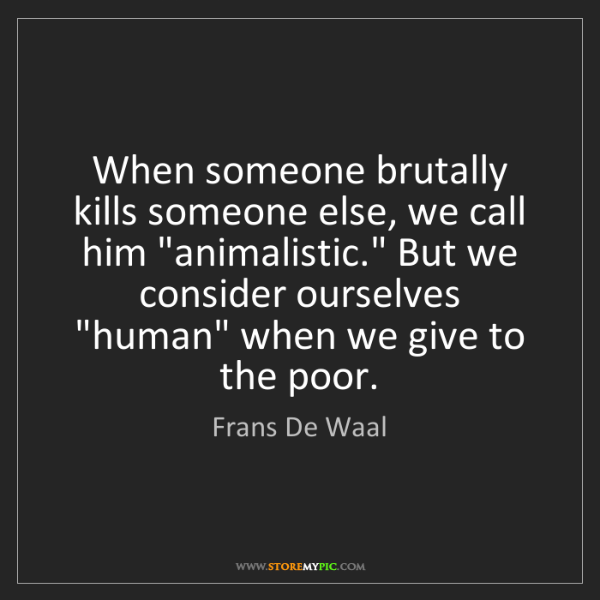 Frans De Waal: When someone brutally kills someone else, we call him...