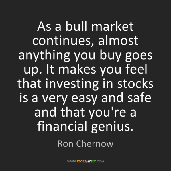 Ron Chernow: As a bull market continues, almost anything you buy goes...