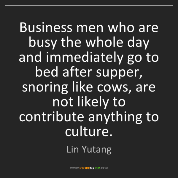 Lin Yutang: Business men who are busy the whole day and immediately...