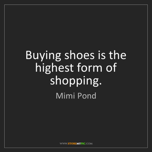 Mimi Pond: Buying shoes is the highest form of shopping.