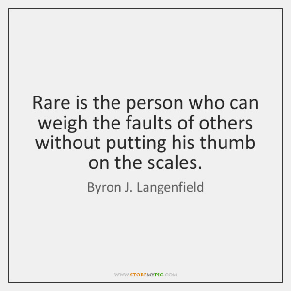 Rare is the person who can weigh the faults of others without ...