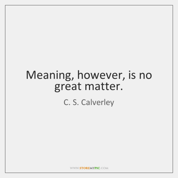 Meaning, however, is no great matter.