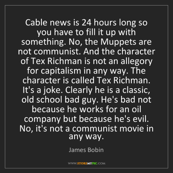 James Bobin: Cable news is 24 hours long so you have to fill it up...