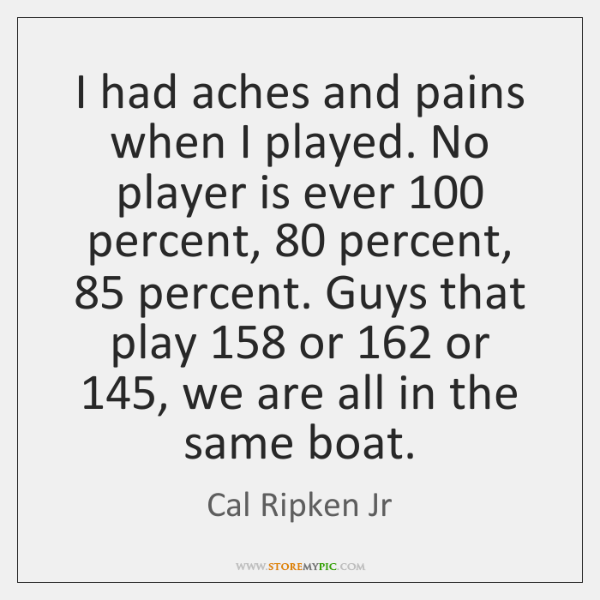 I had aches and pains when I played. No player is ever 100 ...