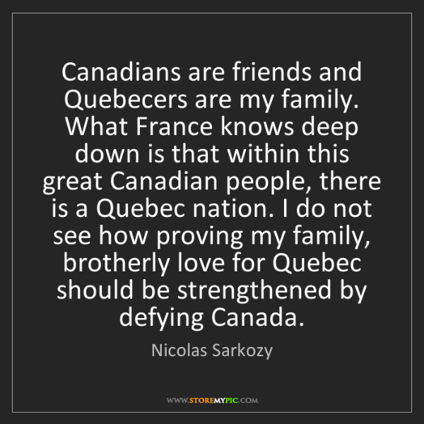 Nicolas Sarkozy: Canadians are friends and Quebecers are my family. What...