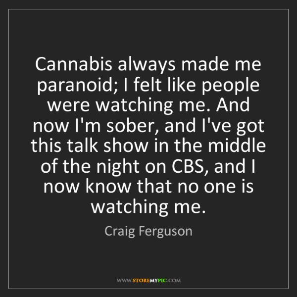 Craig Ferguson: Cannabis always made me paranoid; I felt like people...