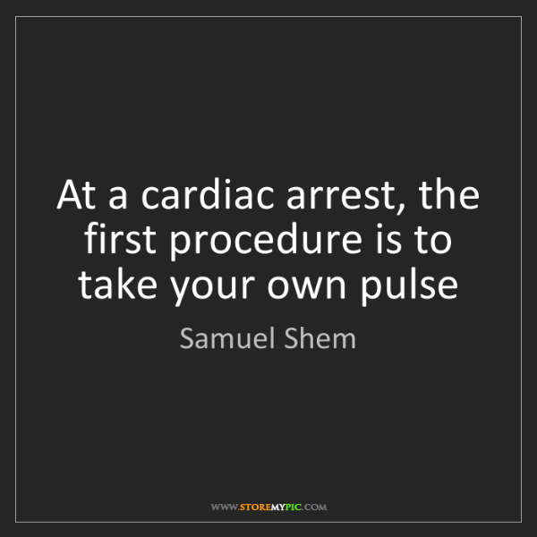 Samuel Shem: At a cardiac arrest, the first procedure is to take your...