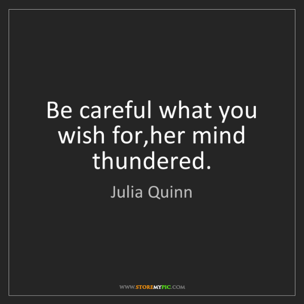 Julia Quinn: Be careful what you wish for,her mind thundered.