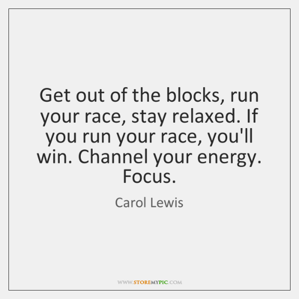 Get out of the blocks, run your race, stay relaxed. If you ...