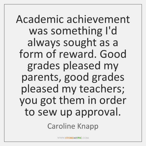 Academic achievement was something I'd always sought as a form of reward. ...
