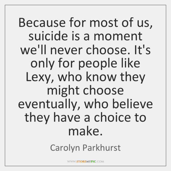 Because for most of us, suicide is a moment we'll never choose. ...