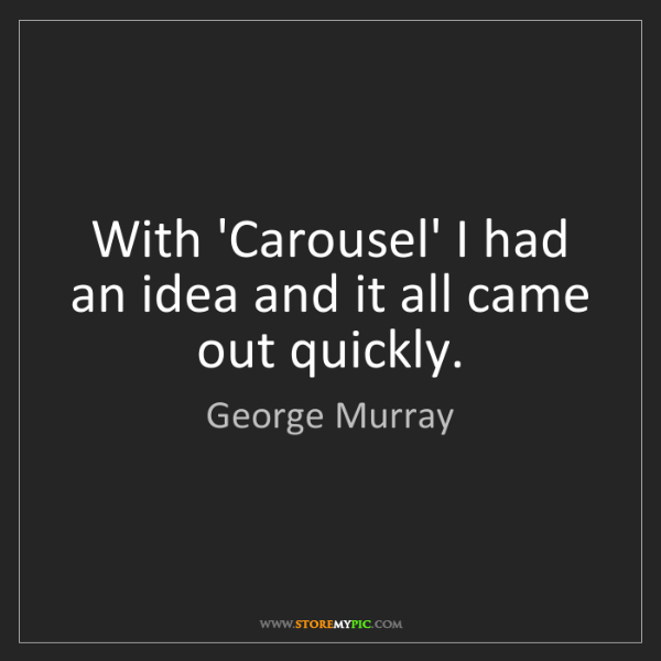 George Murray: With 'Carousel' I had an idea and it all came out quickly.