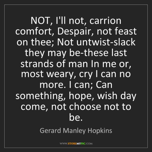Gerard Manley Hopkins: NOT, I'll not, carrion comfort, Despair, not feast on...