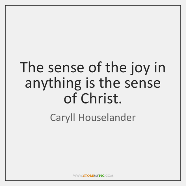 The sense of the joy in anything is the sense of Christ.