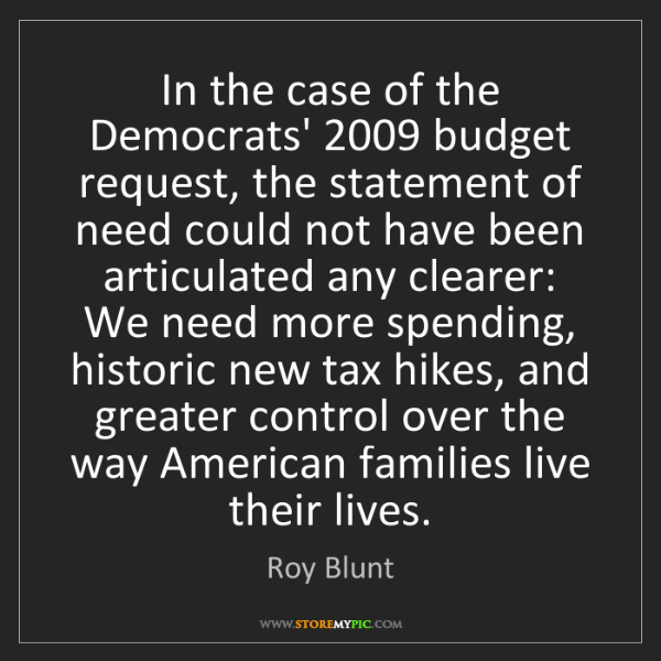 Roy Blunt: In the case of the Democrats' 2009 budget request, the...