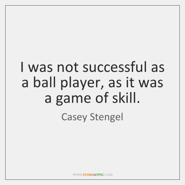 I was not successful as a ball player, as it was a ...