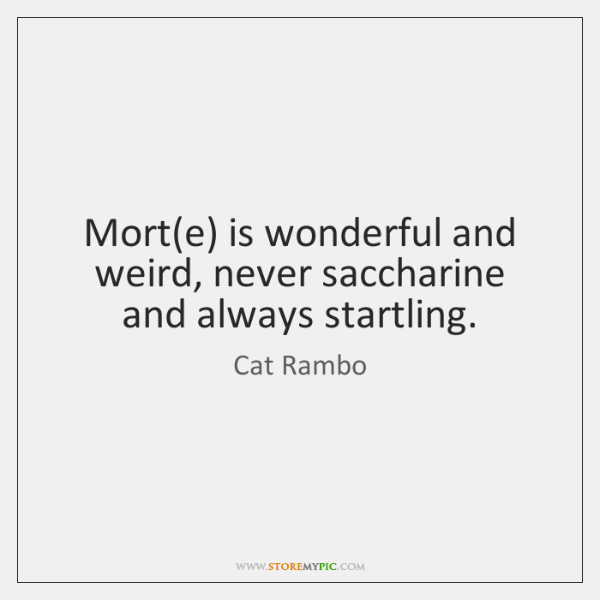 Mort(e) is wonderful and weird, never saccharine and always startling.