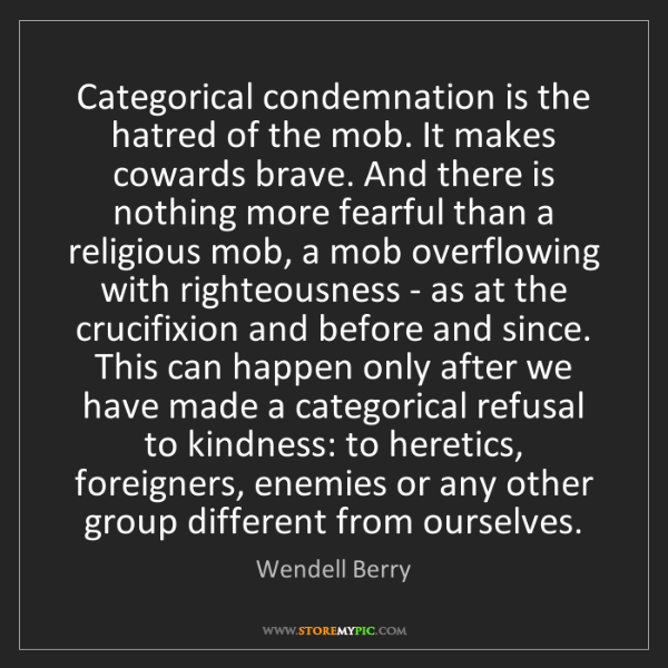 Wendell Berry: Categorical condemnation is the hatred of the mob. It...