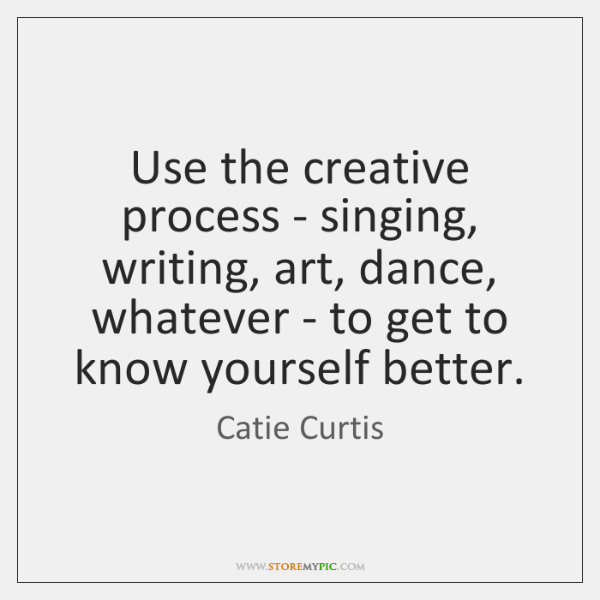 Use the creative process - singing, writing, art, dance, whatever - to ...