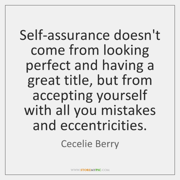 Self-assurance doesn't come from looking perfect and having a great title, but ...