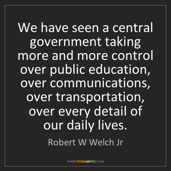 Robert W Welch Jr: We have seen a central government taking more and more...