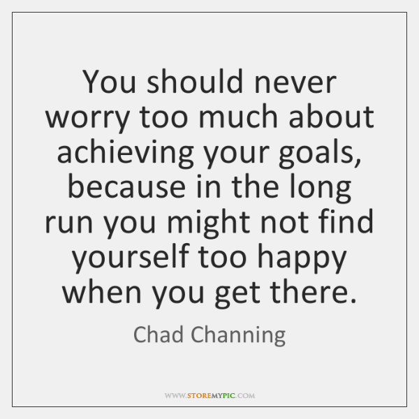 You should never worry too much about achieving your goals, because in ...