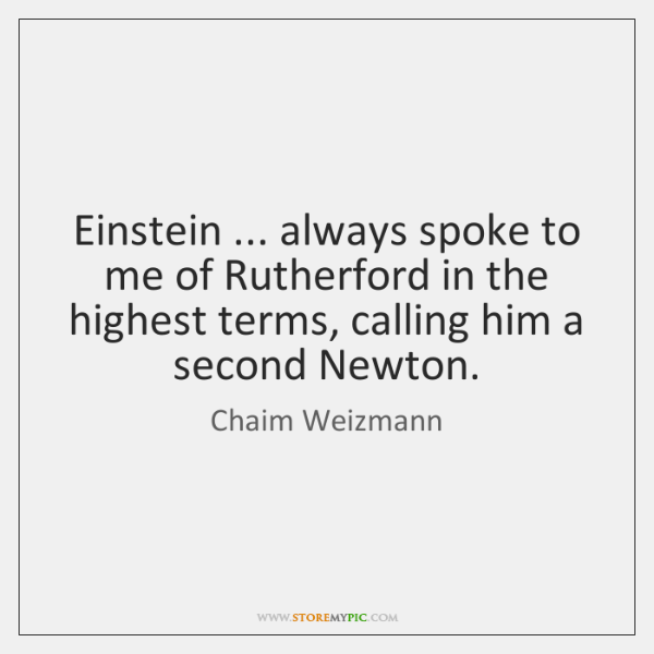 Einstein ... always spoke to me of Rutherford in the highest terms, calling ...
