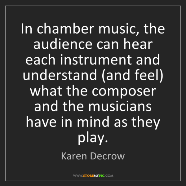 Karen Decrow: In chamber music, the audience can hear each instrument...