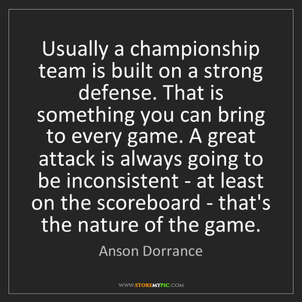 Anson Dorrance: Usually a championship team is built on a strong defense....