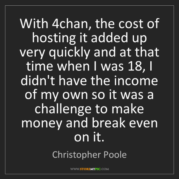 Christopher Poole: With 4chan, the cost of hosting it added up very quickly...