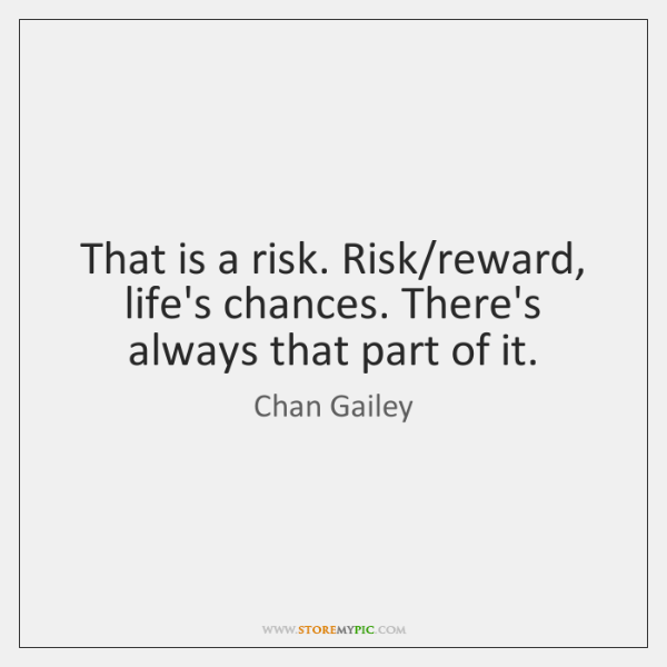 That is a risk. Risk/reward, life's chances. There's always that part ...