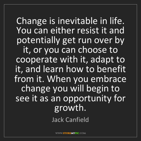 Jack Canfield: Change is inevitable in life. You can either resist it...