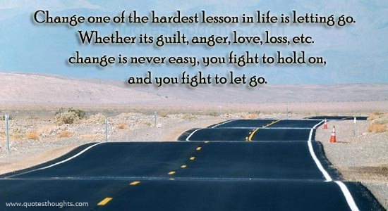 Change one of the hardest lesson in life is letting go whether its guilt anger love loss etc
