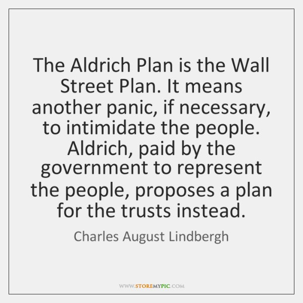 The Aldrich Plan is the Wall Street Plan. It means another panic, ...