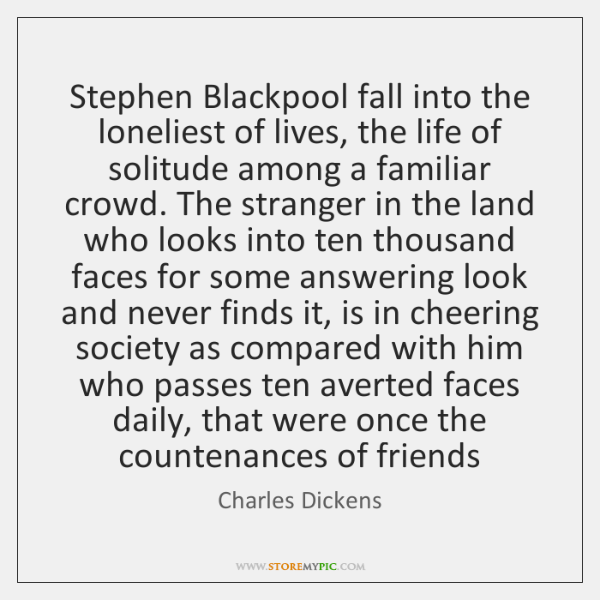Stephen Blackpool fall into the loneliest of lives, the life of solitude ...