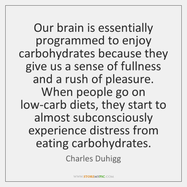 Our brain is essentially programmed to enjoy carbohydrates because they give us ...