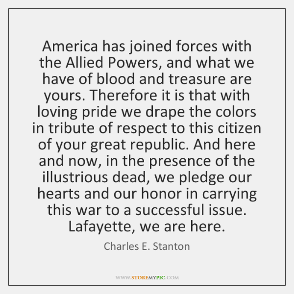 America has joined forces with the Allied Powers, and what we have ...