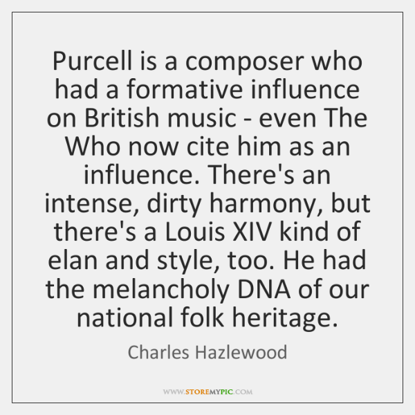 Purcell is a composer who had a formative influence on British music ...