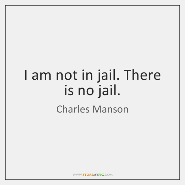 I am not in jail. There is no jail.