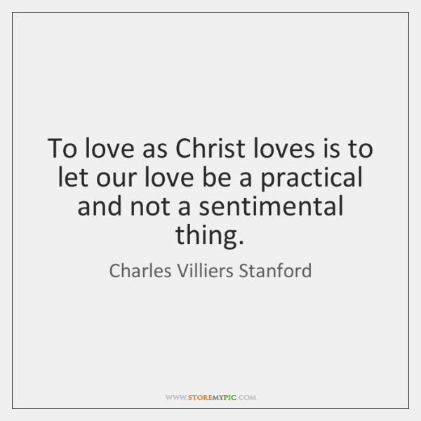 To love as Christ loves is to let our love be a ...
