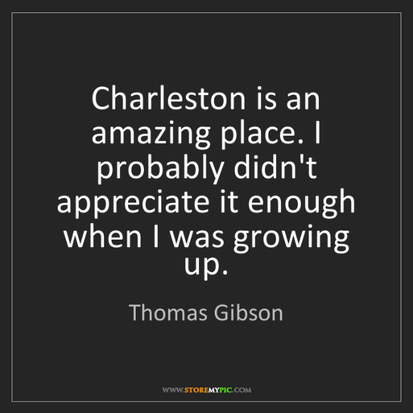 Thomas Gibson: Charleston is an amazing place. I probably didn't appreciate...