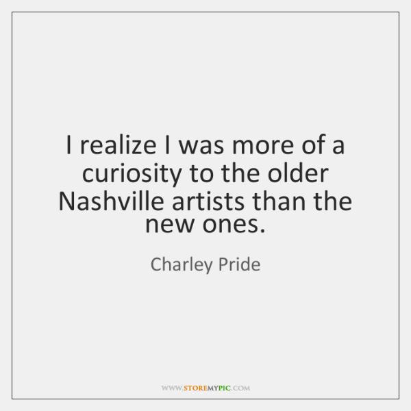 I realize I was more of a curiosity to the older Nashville ...