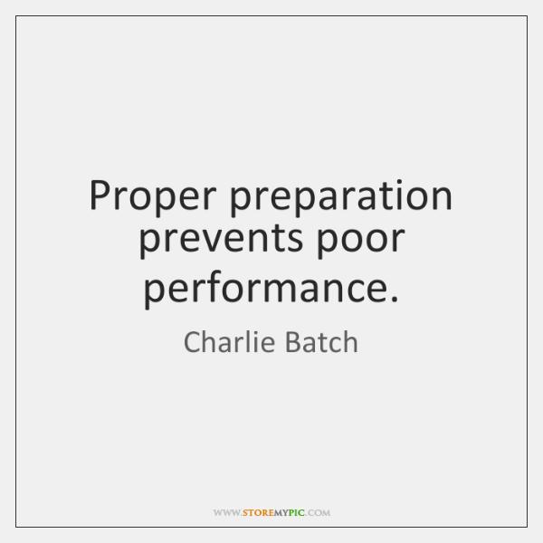 Proper preparation prevents poor performance.