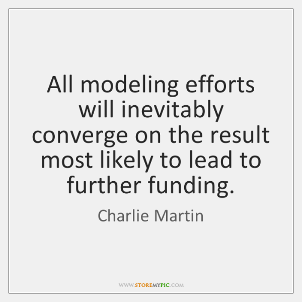 All modeling efforts will inevitably converge on the result most likely to ...