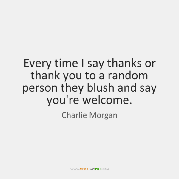 Every time I say thanks or thank you to a random person ...