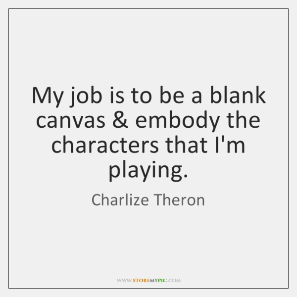 My job is to be a blank canvas & embody the characters that ...