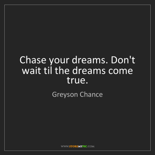 Greyson Chance: Chase your dreams. Don't wait til the dreams come true.